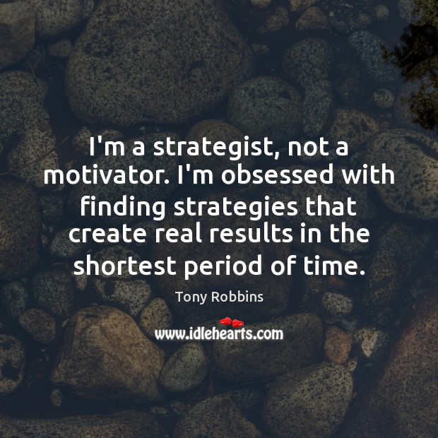 Image, I'm a strategist, not a motivator. I'm obsessed with finding strategies that