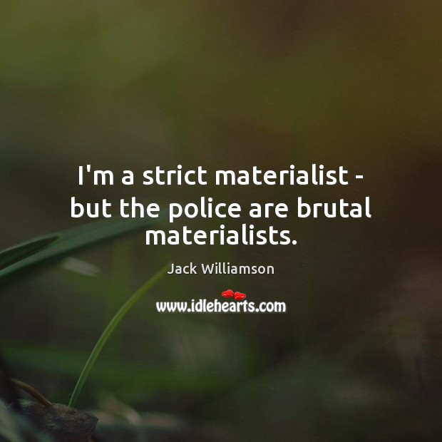Image, I'm a strict materialist – but the police are brutal materialists.
