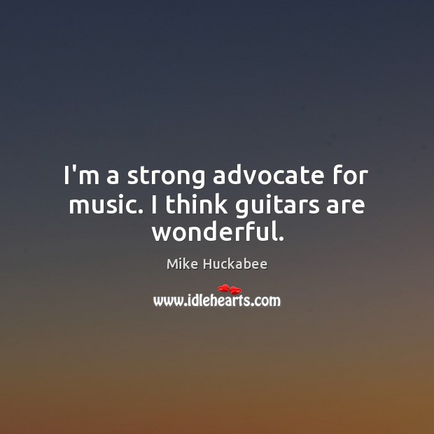 I'm a strong advocate for music. I think guitars are wonderful. Image