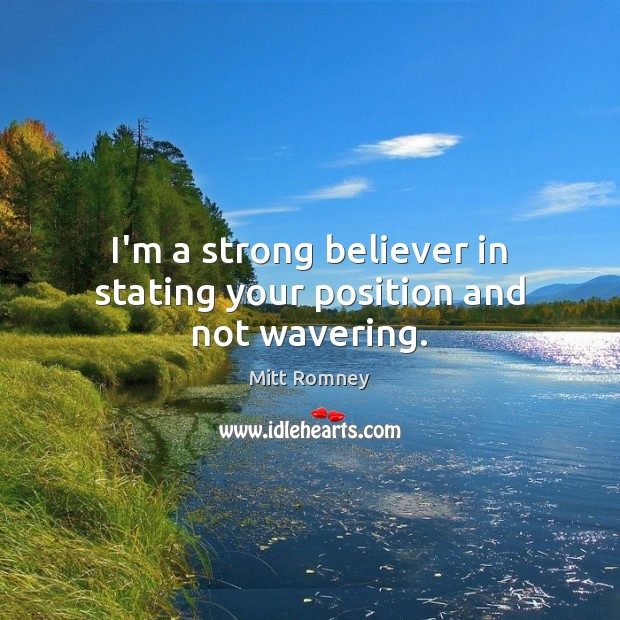 I'm a strong believer in stating your position and not wavering. Mitt Romney Picture Quote