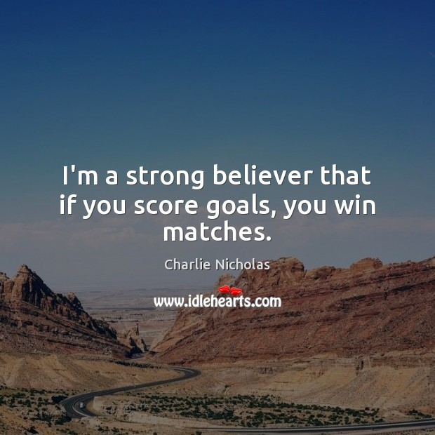 I'm a strong believer that if you score goals, you win matches. Image