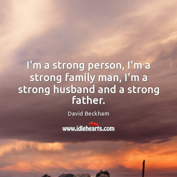 I'm a strong person, I'm a strong family man, I'm a strong husband and a strong father. David Beckham Picture Quote