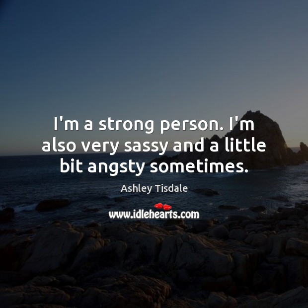 I'm a strong person. I'm also very sassy and a little bit angsty sometimes. Ashley Tisdale Picture Quote