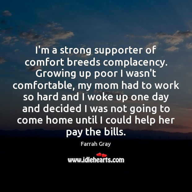 I'm a strong supporter of comfort breeds complacency. Growing up poor I Image