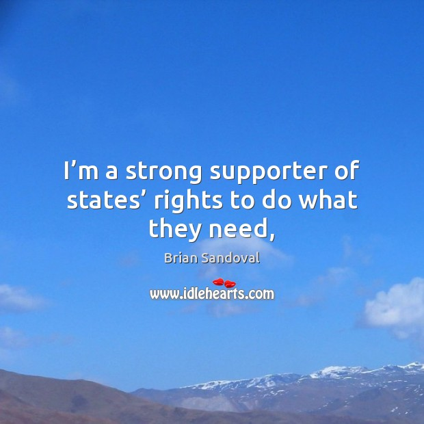 Image, I'm a strong supporter of states' rights to do what they need,