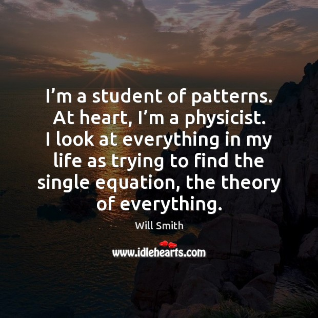 Image, I'm a student of patterns. At heart, I'm a physicist.