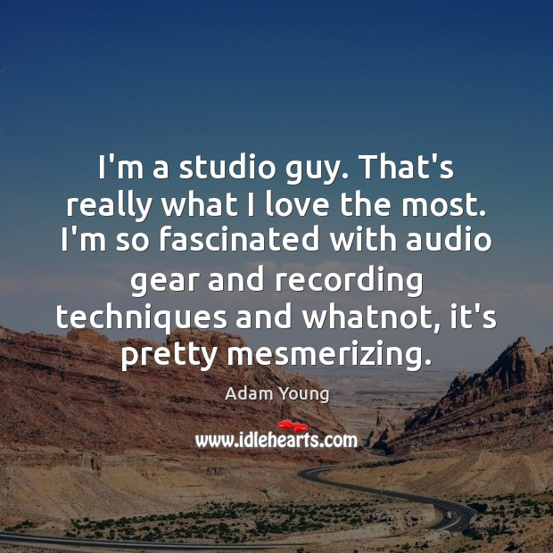 I'm a studio guy. That's really what I love the most. I'm Image