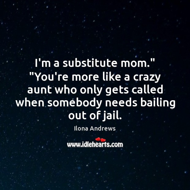 """Image, I'm a substitute mom."""" """"You're more like a crazy aunt who only"""