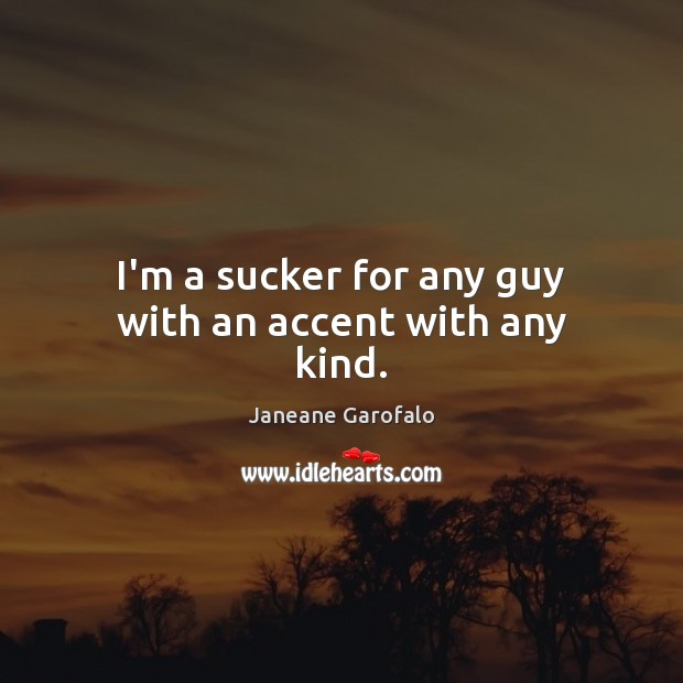 I'm a sucker for any guy with an accent with any kind. Janeane Garofalo Picture Quote