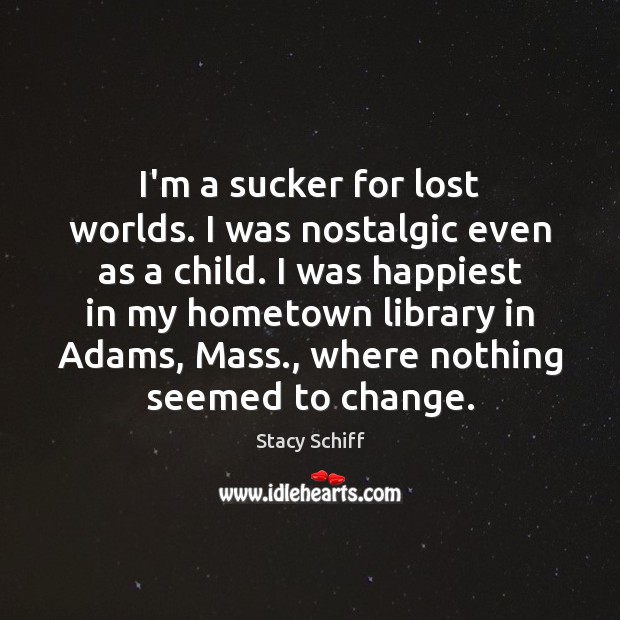 I'm a sucker for lost worlds. I was nostalgic even as a Stacy Schiff Picture Quote