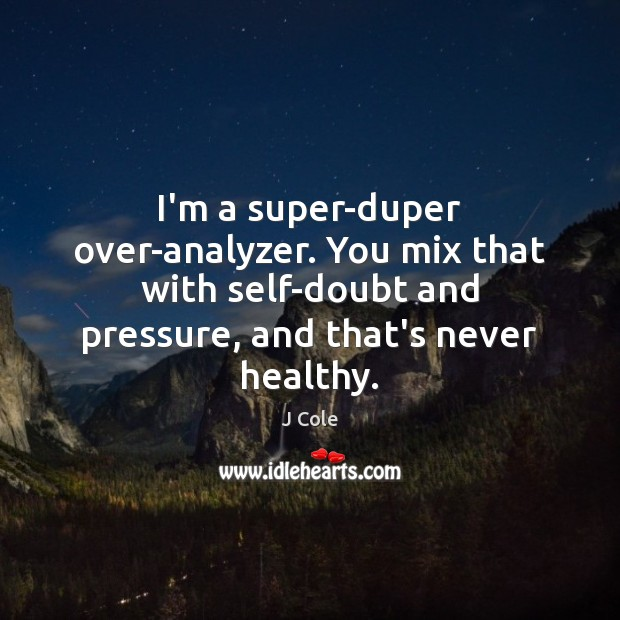 Image, I'm a super-duper over-analyzer. You mix that with self-doubt and pressure, and