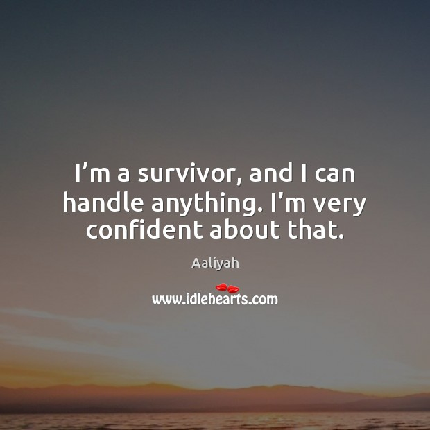 I'm a survivor, and I can handle anything. I'm very confident about that. Aaliyah Picture Quote