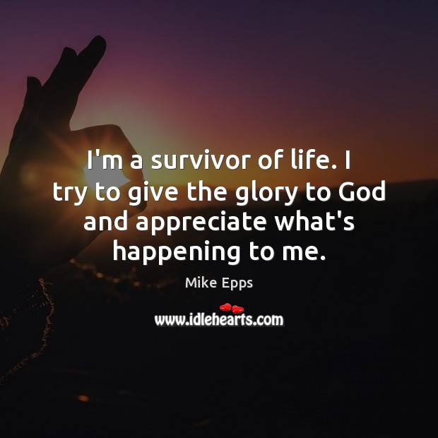 I'm a survivor of life. I try to give the glory to Mike Epps Picture Quote