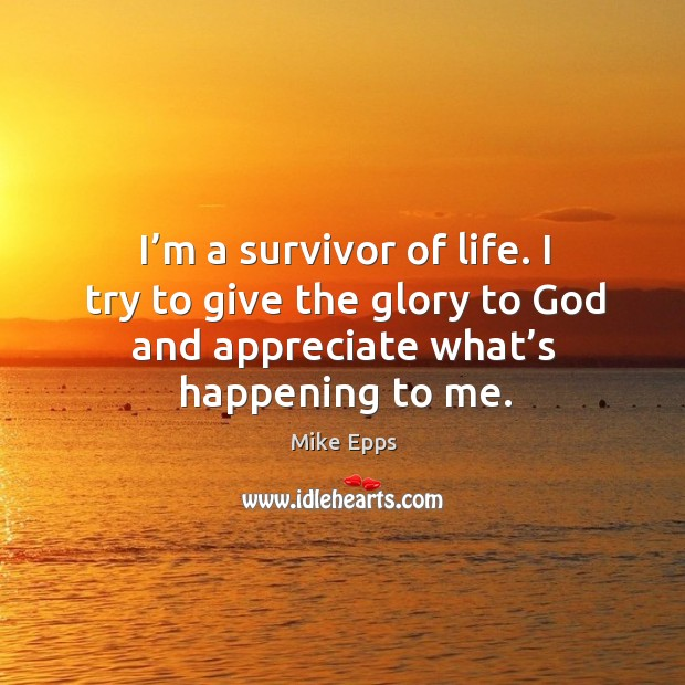 I'm a survivor of life. I try to give the glory to God and appreciate what's happening to me. Mike Epps Picture Quote