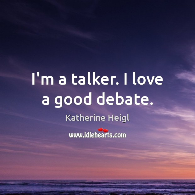 I'm a talker. I love a good debate. Katherine Heigl Picture Quote