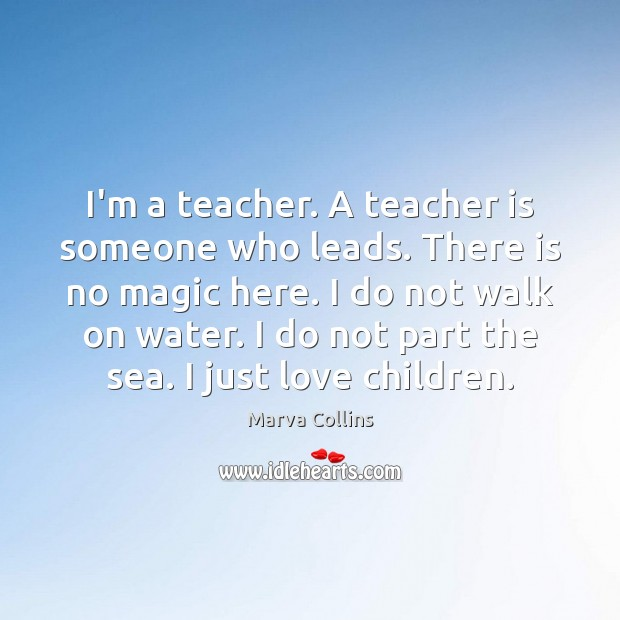 I'm a teacher. A teacher is someone who leads. There is no Teacher Quotes Image