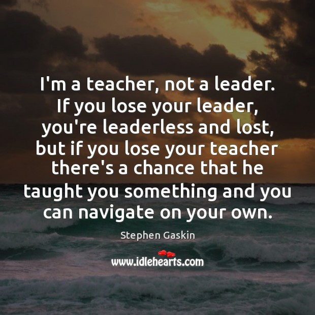 I'm a teacher, not a leader. If you lose your leader, you're Image