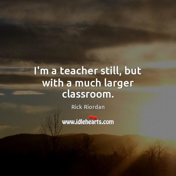 I'm a teacher still, but with a much larger classroom. Image