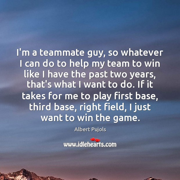 I'm a teammate guy, so whatever I can do to help my Albert Pujols Picture Quote