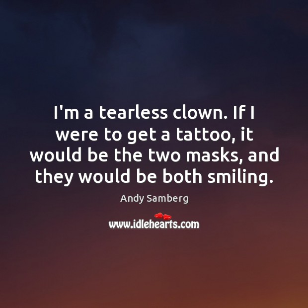 Image, I'm a tearless clown. If I were to get a tattoo, it