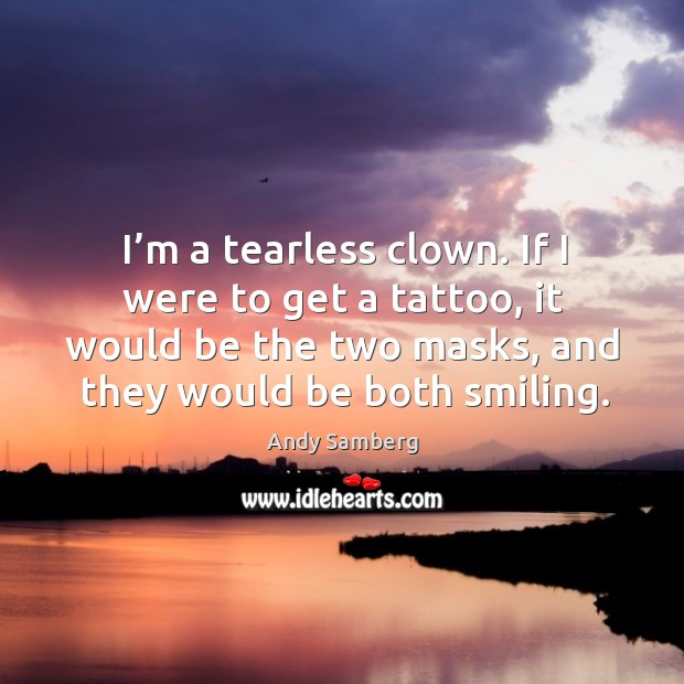 I'm a tearless clown. If I were to get a tattoo, it would be the two masks, and they would be both smiling. Andy Samberg Picture Quote