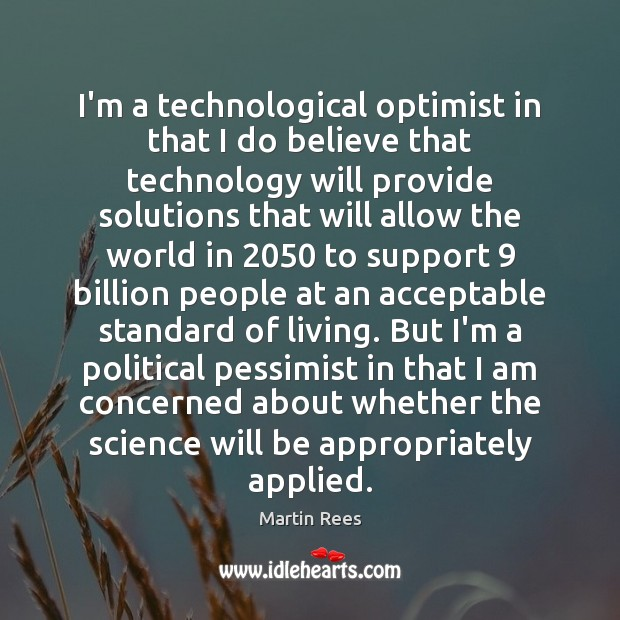 I'm a technological optimist in that I do believe that technology will Martin Rees Picture Quote