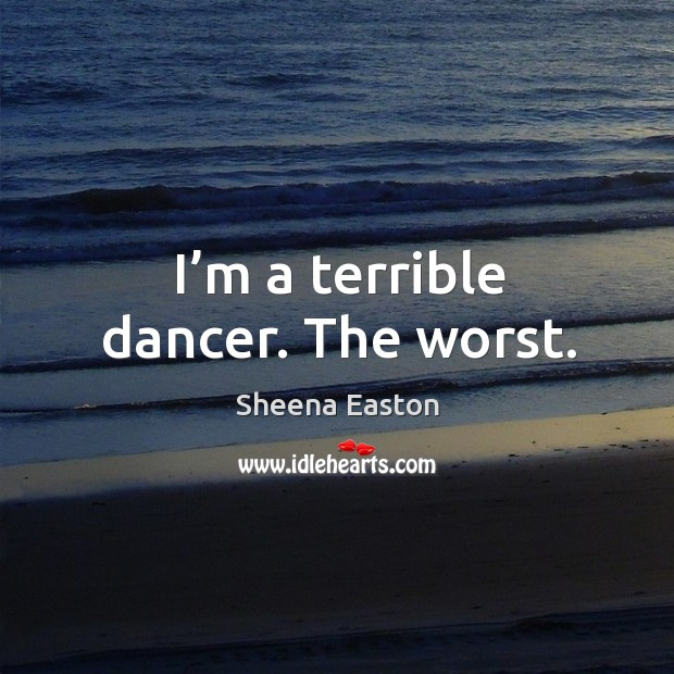 I'm a terrible dancer. The worst. Sheena Easton Picture Quote