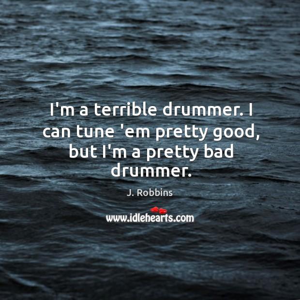 I'm a terrible drummer. I can tune 'em pretty good, but I'm a pretty bad drummer. Image