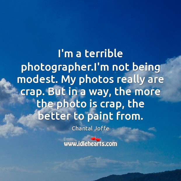 I'm a terrible photographer.I'm not being modest. My photos really are Image
