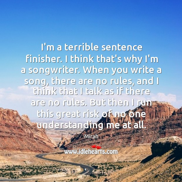 I'm a terrible sentence finisher. I think that's why I'm a songwriter. Image