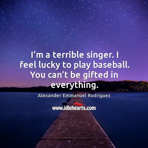 Image, I'm a terrible singer. I feel lucky to play baseball. You can't be gifted in everything.