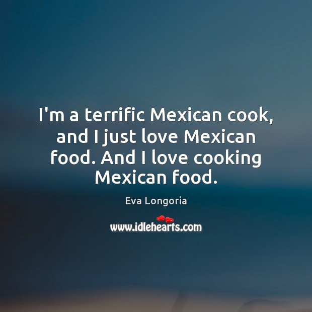 I'm a terrific Mexican cook, and I just love Mexican food. And Eva Longoria Picture Quote