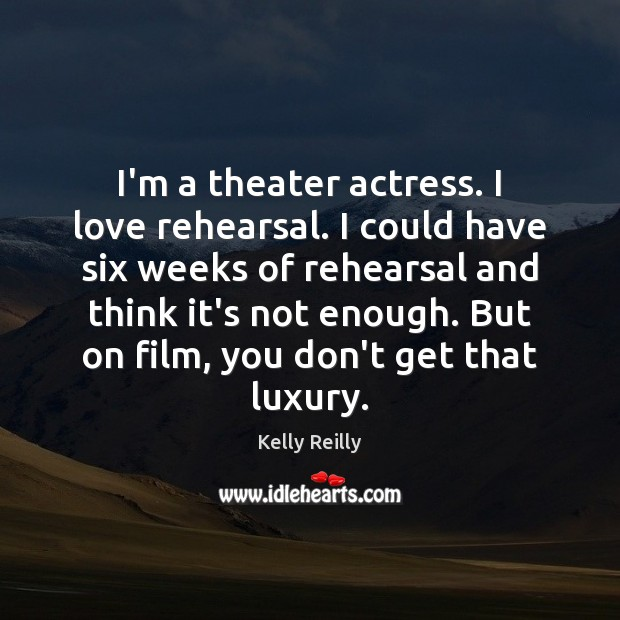 I'm a theater actress. I love rehearsal. I could have six weeks Kelly Reilly Picture Quote