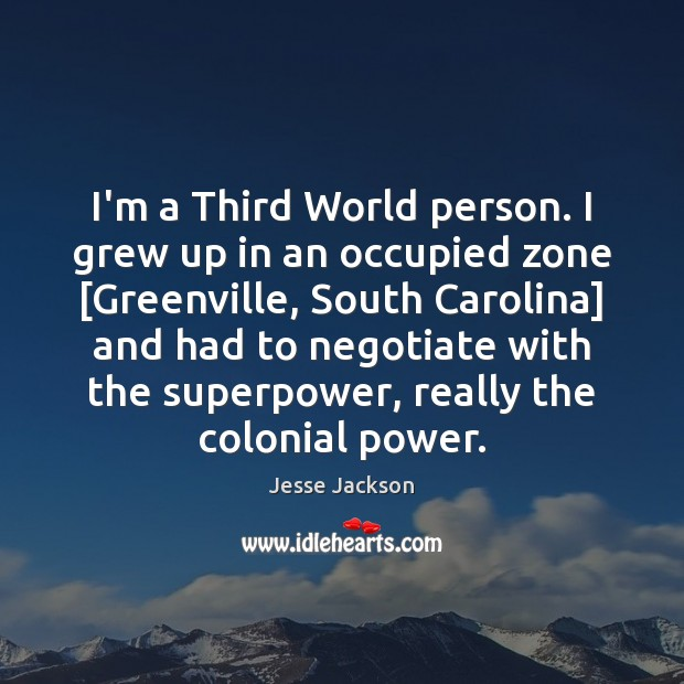 I'm a Third World person. I grew up in an occupied zone [ Jesse Jackson Picture Quote