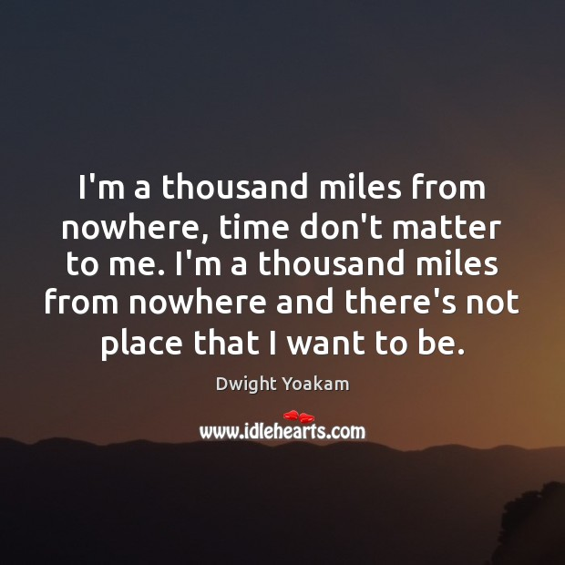 I'm a thousand miles from nowhere, time don't matter to me. I'm Image