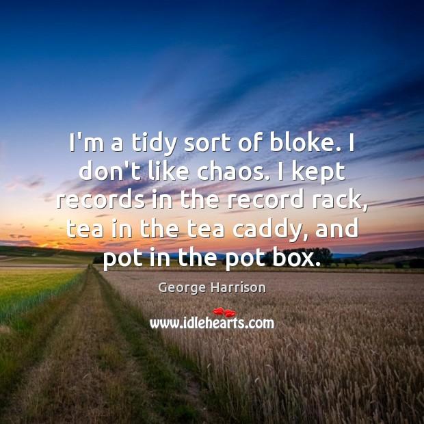 I'm a tidy sort of bloke. I don't like chaos. I kept Image