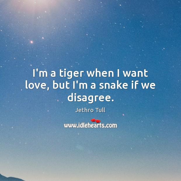 I'm a tiger when I want love, but I'm a snake if we disagree. Image