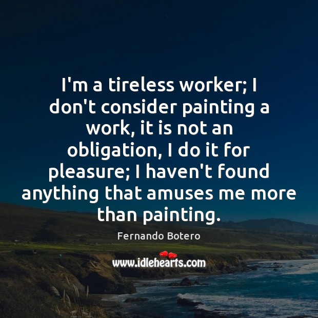 I'm a tireless worker; I don't consider painting a work, it is Image