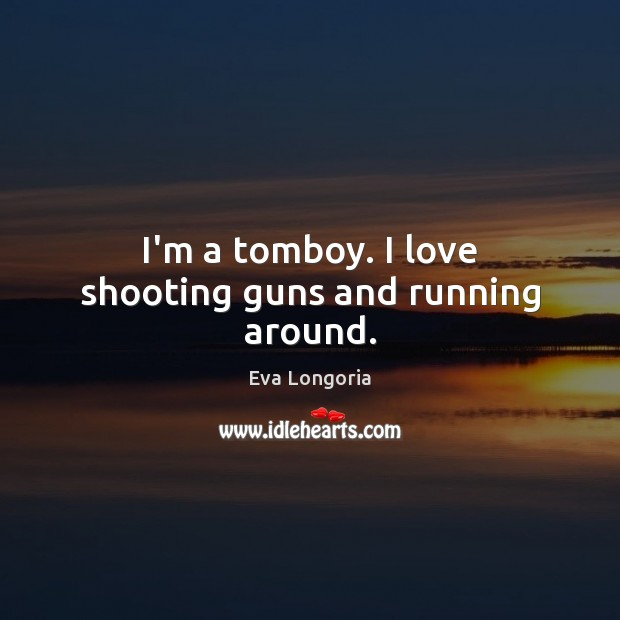 I'm a tomboy. I love shooting guns and running around. Eva Longoria Picture Quote