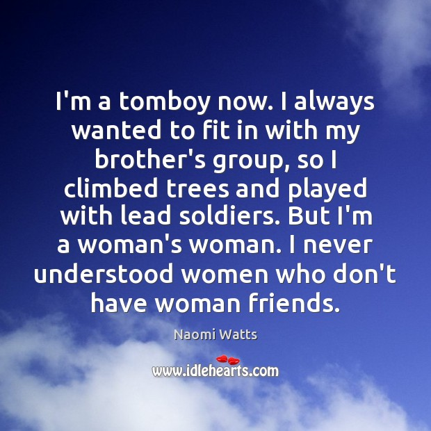 Image, I'm a tomboy now. I always wanted to fit in with my