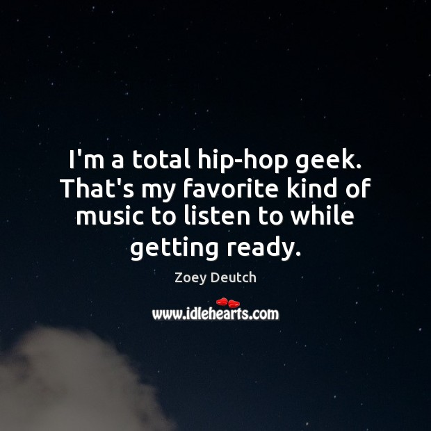 I'm a total hip-hop geek. That's my favorite kind of music to Zoey Deutch Picture Quote