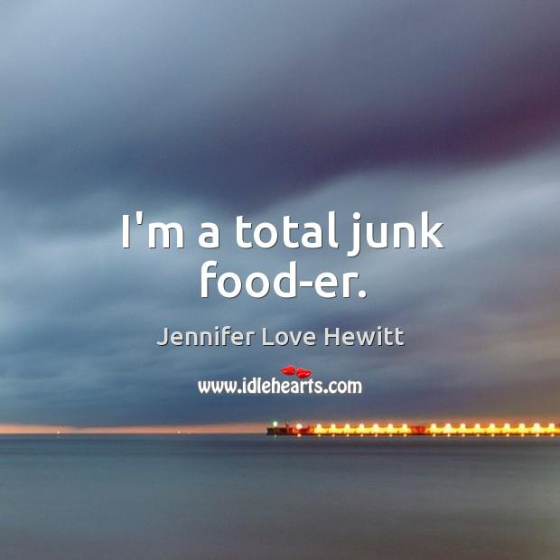 Image, I'm a total junk food-er.