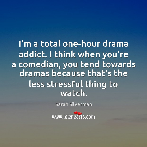 Image, I'm a total one-hour drama addict. I think when you're a comedian,