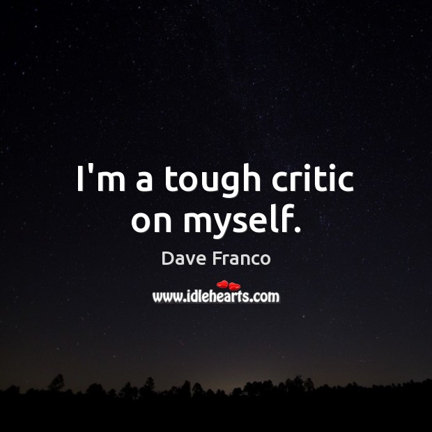 Dave Franco Picture Quote image saying: I'm a tough critic on myself.