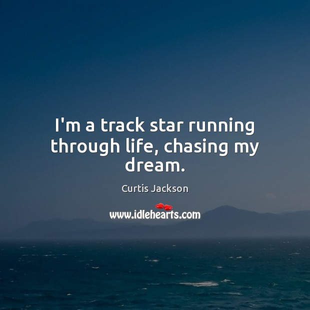 I'm a track star running through life, chasing my dream. Curtis Jackson Picture Quote