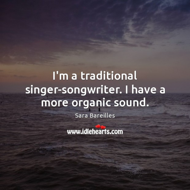 I'm a traditional singer-songwriter. I have a more organic sound. Sara Bareilles Picture Quote