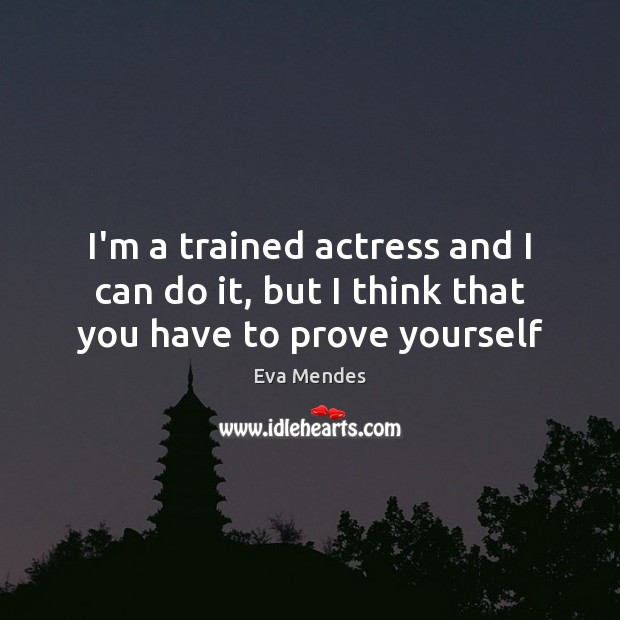 Image, I'm a trained actress and I can do it, but I think that you have to prove yourself