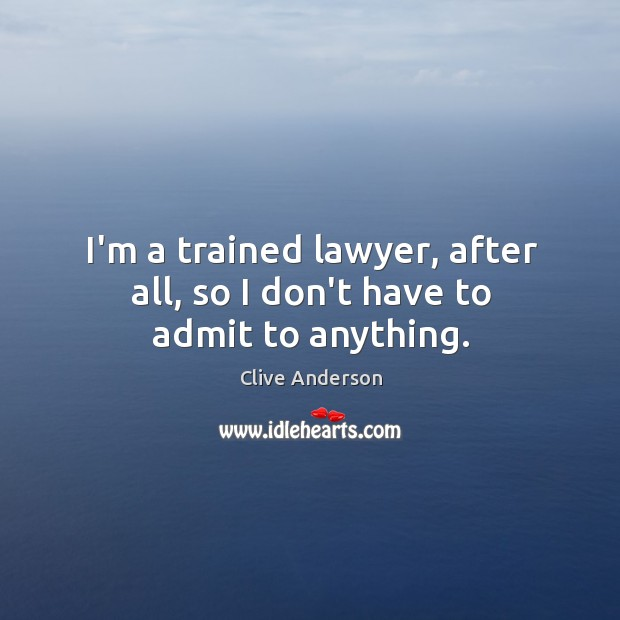 I'm a trained lawyer, after all, so I don't have to admit to anything. Image