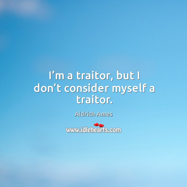 I'm a traitor, but I don't consider myself a traitor. Image