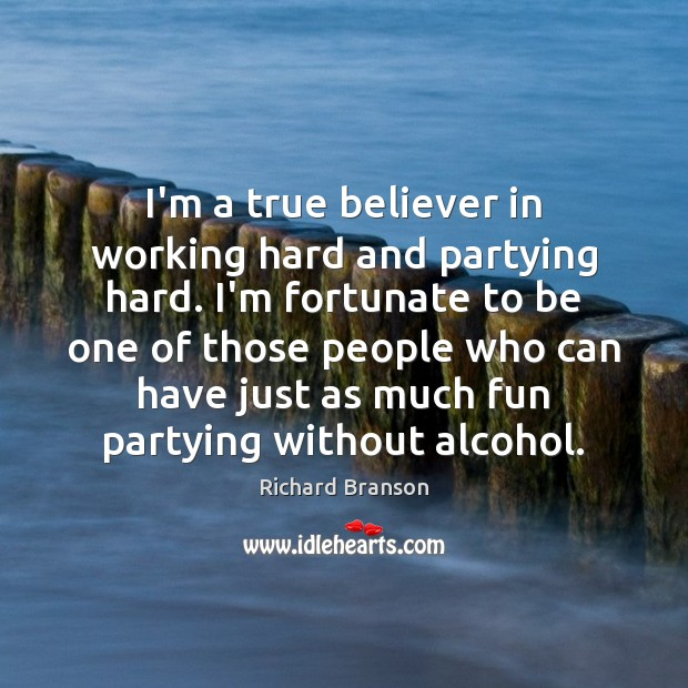 I'm a true believer in working hard and partying hard. I'm fortunate Image